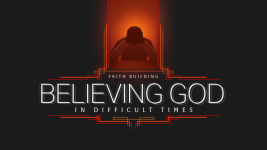Believing God in Difficult Times